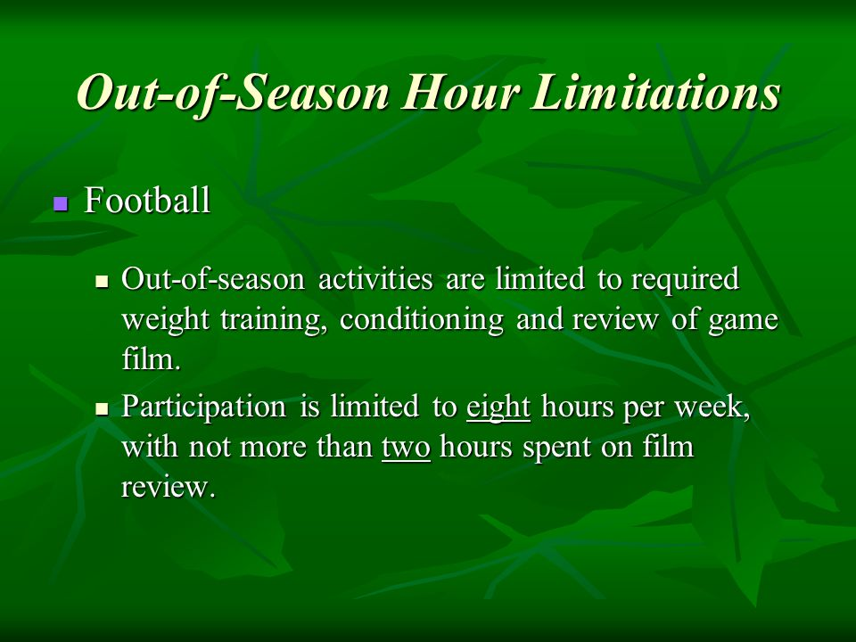 Football Football Out-of-season activities are limited to required weight training, conditioning and review of game film.