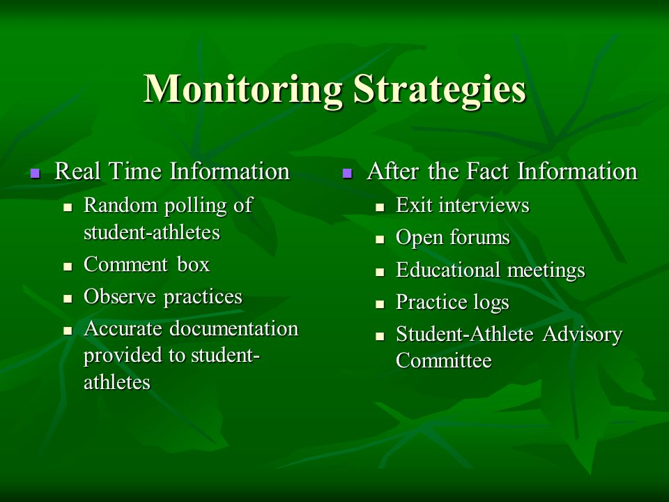 Monitoring Strategies Real Time Information Real Time Information Random polling of student-athletes Random polling of student-athletes Comment box Comment box Observe practices Observe practices Accurate documentation provided to student- athletes Accurate documentation provided to student- athletes After the Fact Information After the Fact Information Exit interviews Open forums Educational meetings Practice logs Student-Athlete Advisory Committee