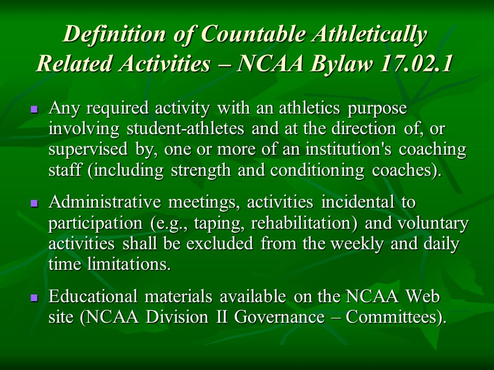 Definition of Countable Athletically Related Activities – NCAA Bylaw 17.02.1 Any required activity with an athletics purpose involving student-athletes and at the direction of, or supervised by, one or more of an institution s coaching staff (including strength and conditioning coaches).