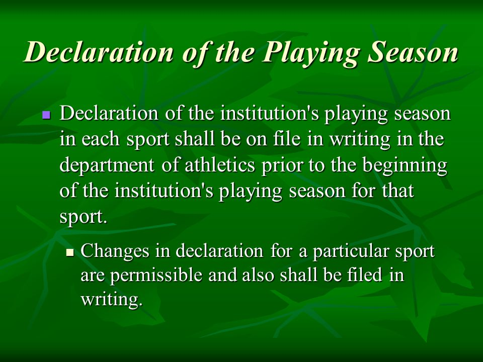 Declaration of the Playing Season Declaration of the institution s playing season in each sport shall be on file in writing in the department of athletics prior to the beginning of the institution s playing season for that sport.