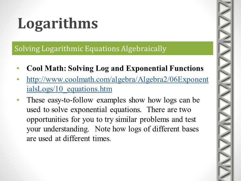 Solving Logarithmic Equations Algebraically Cool Math: Solving Log and Exponential Functions http://www.coolmath.com/algebra/Algebra2/06Exponent ialsL