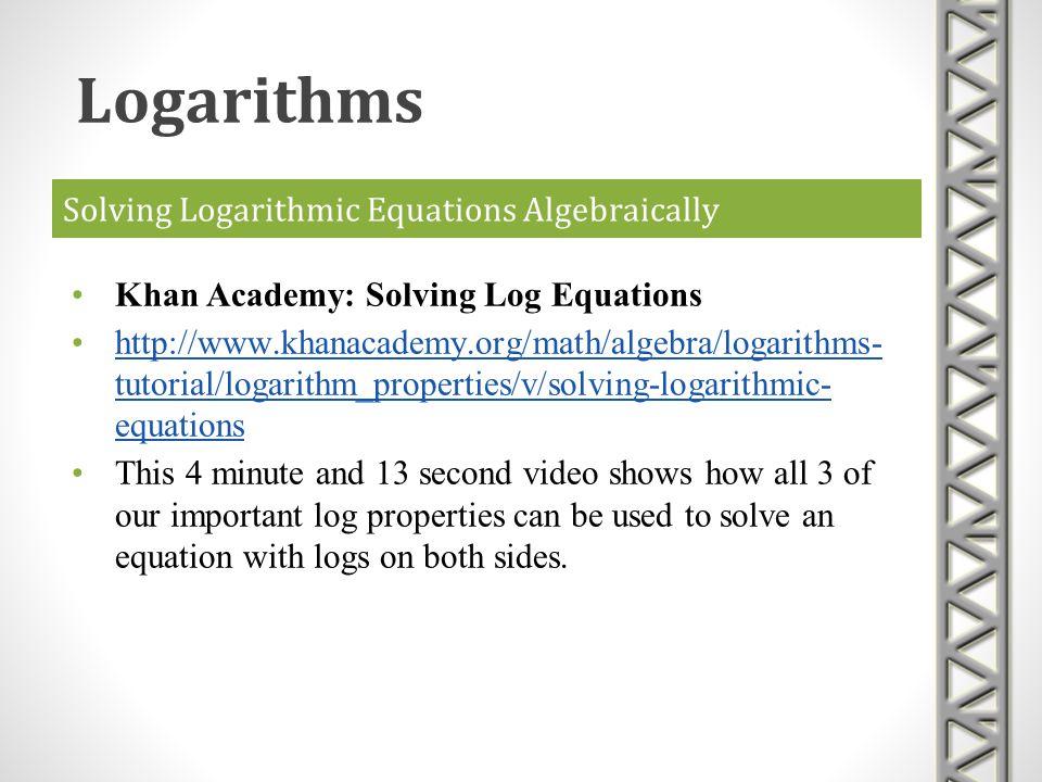 Solving Logarithmic Equations Algebraically Khan Academy: Solving Log Equations http://www.khanacademy.org/math/algebra/logarithms- tutorial/logarithm