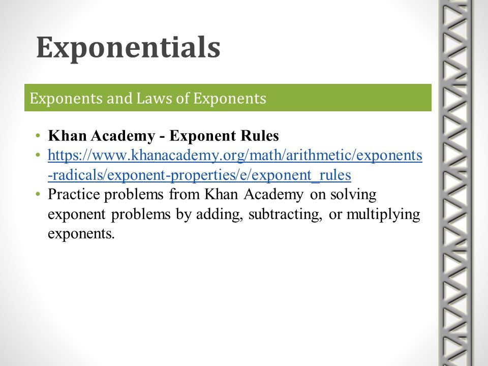 Exponents and Laws of Exponents Khan Academy - Exponent Rules https://www.khanacademy.org/math/arithmetic/exponents -radicals/exponent-properties/e/ex