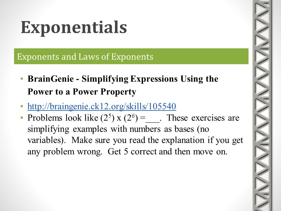Exponents and Laws of Exponents BrainGenie - Simplifying Expressions Using the Power to a Power Property http://braingenie.ck12.org/skills/105540 Prob