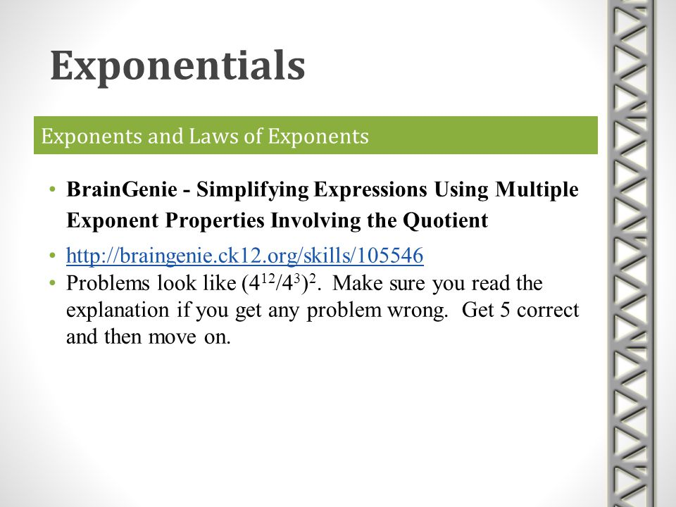 Exponents and Laws of Exponents BrainGenie - Simplifying Expressions Using Multiple Exponent Properties Involving the Quotient http://braingenie.ck12.