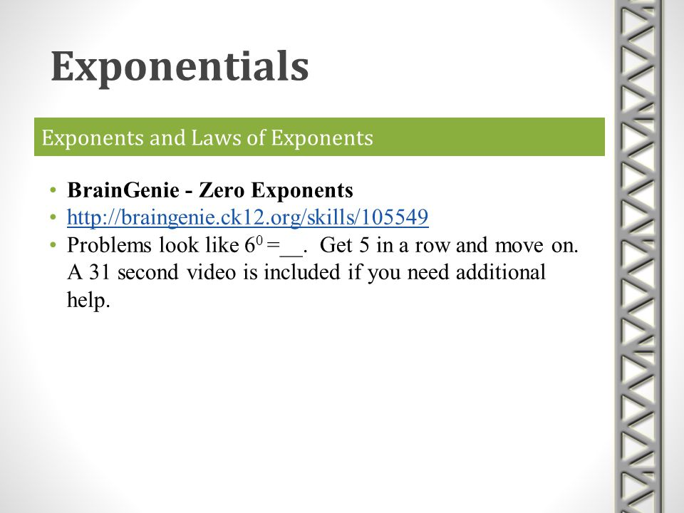 Exponents and Laws of Exponents BrainGenie - Zero Exponents http://braingenie.ck12.org/skills/105549 Problems look like 6 0 =__. Get 5 in a row and mo