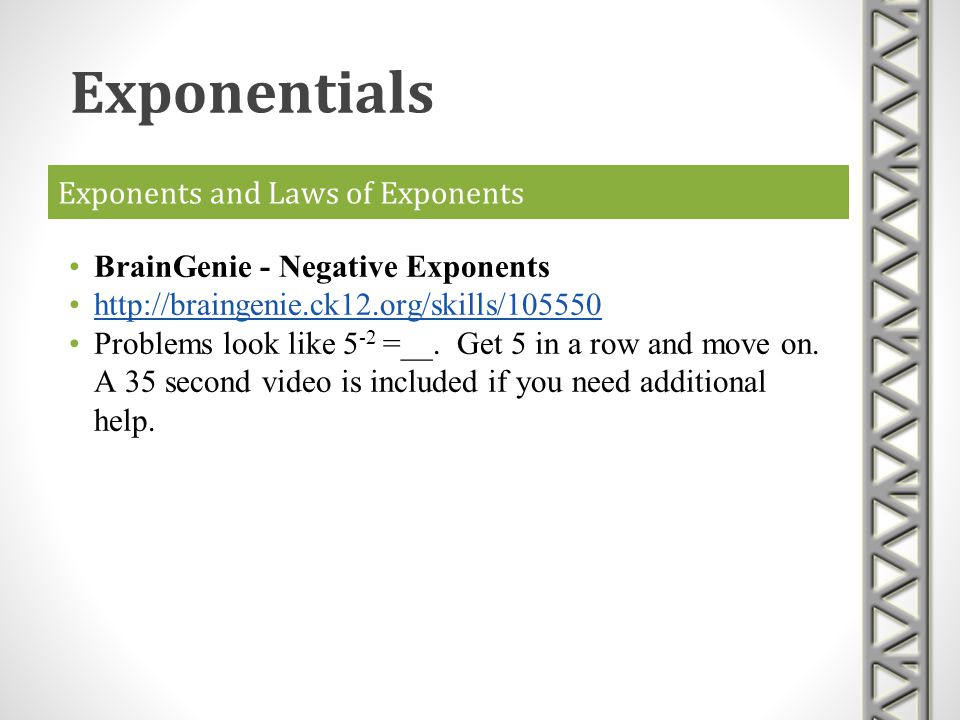 Exponents and Laws of Exponents BrainGenie - Negative Exponents http://braingenie.ck12.org/skills/105550 Problems look like 5 -2 =__. Get 5 in a row a