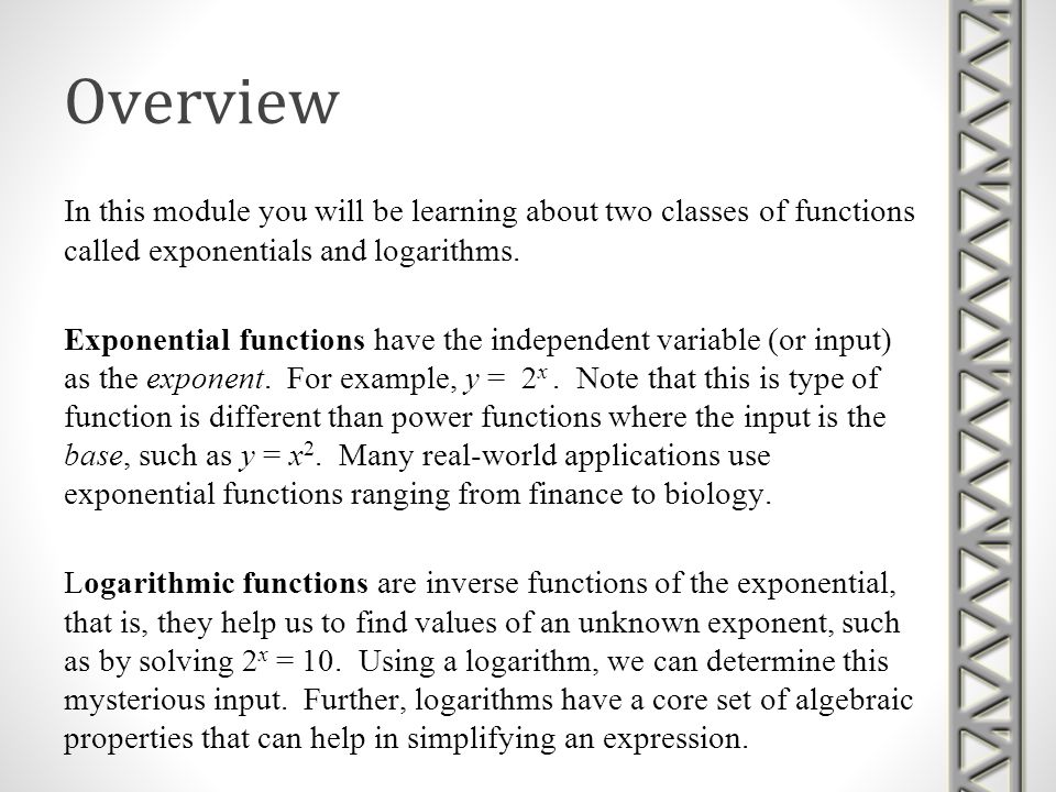 Exponential Topics Exponents and Laws of Exponents Fractional Exponents Solving Problems Involving Exponents Parent Graphs of Exponential FunctionsParent Graphs of Exponential Functions Transformations of Exponential Functions Exponential Growth and Decay Applications of Exponential Functions The Special Number eThe Special Number e Solving Exponential Equations Algebraically Solving Exponential Equations Graphically