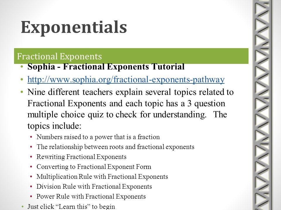 Fractional Exponents Sophia - Fractional Exponents Tutorial http://www.sophia.org/fractional-exponents-pathway Nine different teachers explain several