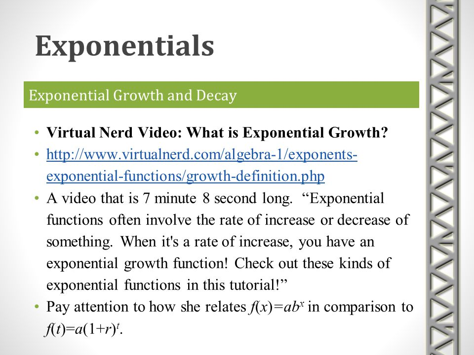 Exponential Growth and Decay Virtual Nerd Video: What is Exponential Growth? http://www.virtualnerd.com/algebra-1/exponents- exponential-functions/gro