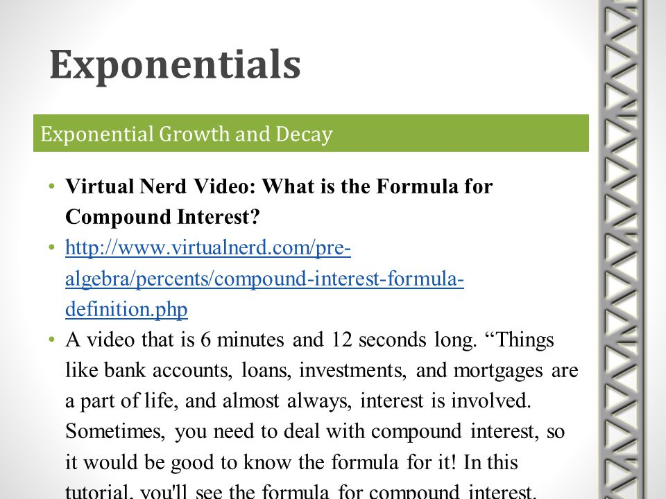 Exponential Growth and Decay Virtual Nerd Video: What is the Formula for Compound Interest? http://www.virtualnerd.com/pre- algebra/percents/compound-