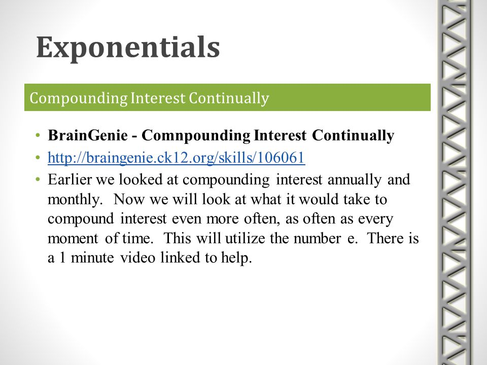 Compounding Interest Continually BrainGenie - Comnpounding Interest Continually http://braingenie.ck12.org/skills/106061 Earlier we looked at compound