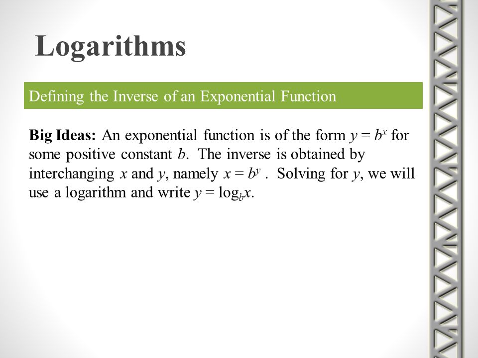 Defining the Inverse of an Exponential Function Big Ideas: An exponential function is of the form y = b x for some positive constant b. The inverse is