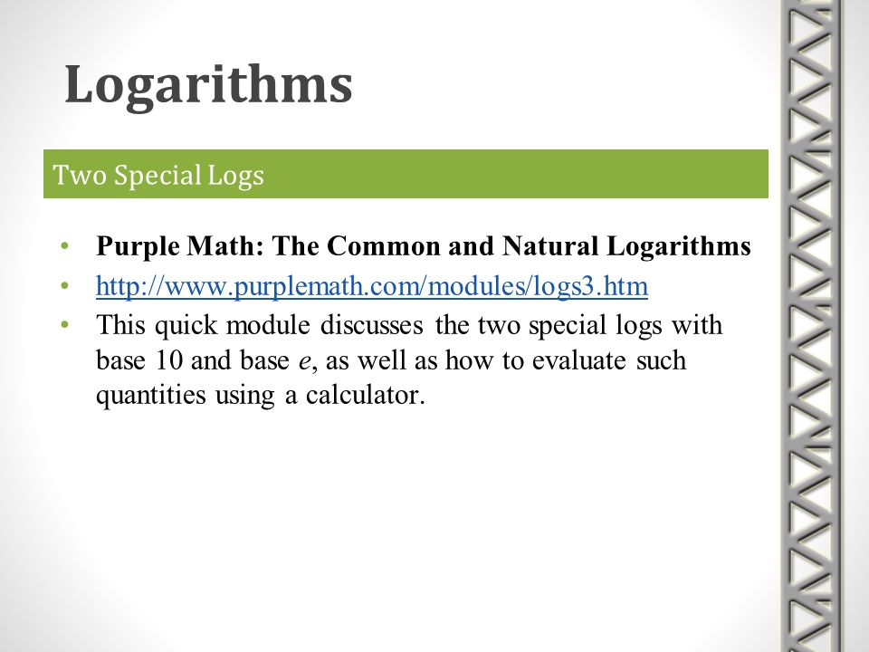 Two Special Logs Purple Math: The Common and Natural Logarithms http://www.purplemath.com/modules/logs3.htm This quick module discusses the two specia
