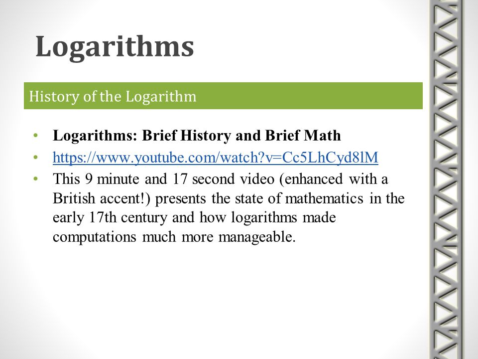 History of the Logarithm Logarithms: Brief History and Brief Math https://www.youtube.com/watch?v=Cc5LhCyd8lM This 9 minute and 17 second video (enhan
