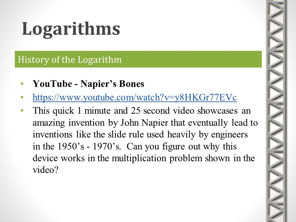 History of the Logarithm YouTube - Napiers Bones https://www.youtube.com/watch?v=y8HKGr77EVc This quick 1 minute and 25 second video showcases an amaz
