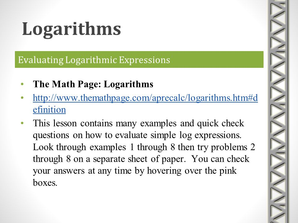 Evaluating Logarithmic Expressions The Math Page: Logarithms http://www.themathpage.com/aprecalc/logarithms.htm#d efinitionhttp://www.themathpage.com/
