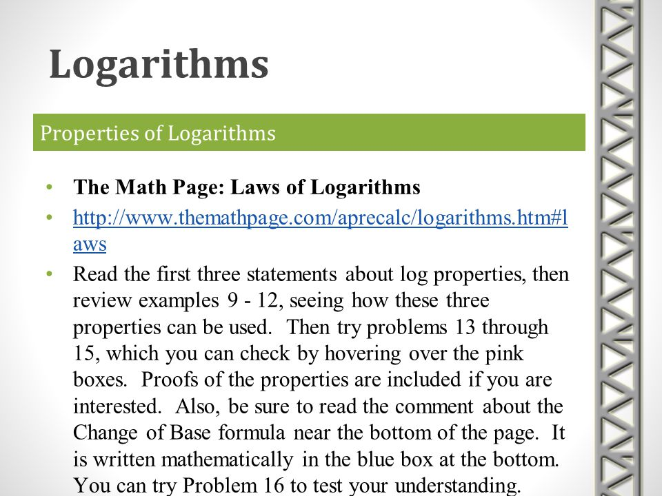 Properties of Logarithms The Math Page: Laws of Logarithms http://www.themathpage.com/aprecalc/logarithms.htm#l awshttp://www.themathpage.com/aprecalc