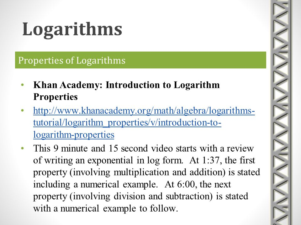 Properties of Logarithms Khan Academy: Introduction to Logarithm Properties http://www.khanacademy.org/math/algebra/logarithms- tutorial/logarithm_pro