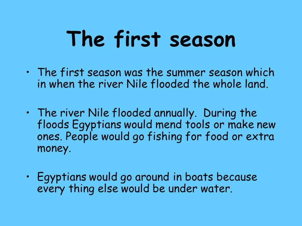 The second season Once the river Nile had gone down again and the ground was firm enough to walk on, the land was ploughed, usually with the help of an animal.