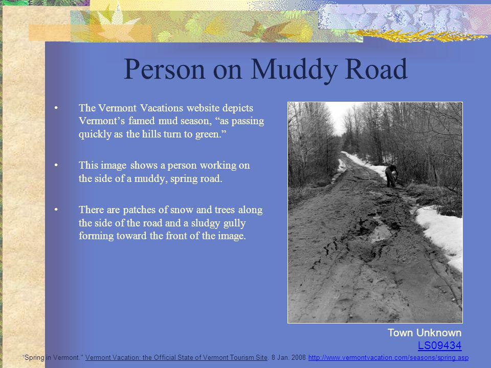 Person on Muddy Road The Vermont Vacations website depicts Vermonts famed mud season, as passing quickly as the hills turn to green. This image shows