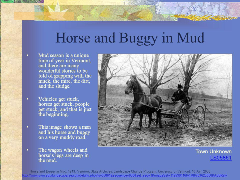Horse and Buggy in Mud Mud season is a unique time of year in Vermont, and there are many wonderful stories to be told of grapping with the muck, the