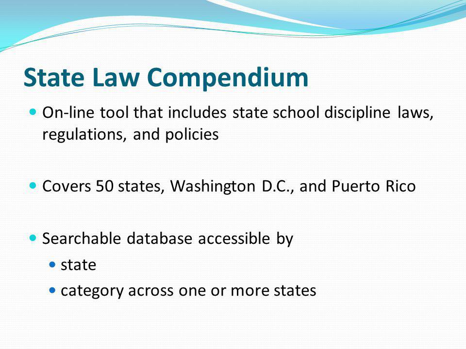 State Law Compendium On-line tool that includes state school discipline laws, regulations, and policies Covers 50 states, Washington D.C., and Puerto Rico Searchable database accessible by state category across one or more states