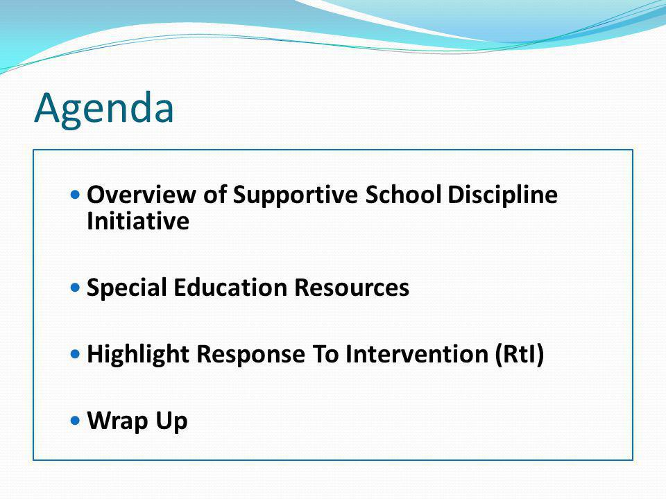 Agenda Overview of Supportive School Discipline Initiative Special Education Resources Highlight Response To Intervention (RtI) Wrap Up