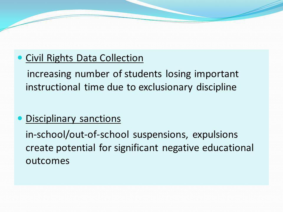 Exclusionary Discipline Policies Studies have shown correlations between exclusionary discipline policies and practices and an array of serious educational, economic, and social problems: o Decreased academic achievement o Increased behavior problems o Increased likelihood of dropping out o Substance abuse o Involvement with juvenile justice system