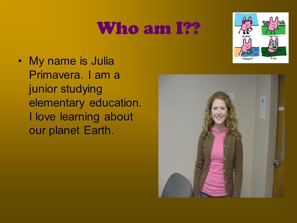 Who am I . My name is Julia Primavera. I am a junior studying elementary education.