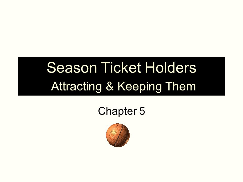 Season Ticket Holders Attracting & Keeping Them Chapter 5