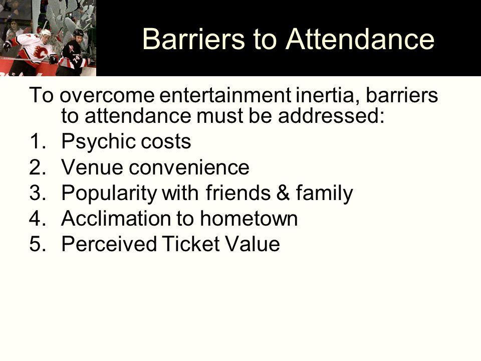 Barriers to Attendance To overcome entertainment inertia, barriers to attendance must be addressed: 1.Psychic costs 2.Venue convenience 3.Popularity with friends & family 4.Acclimation to hometown 5.Perceived Ticket Value