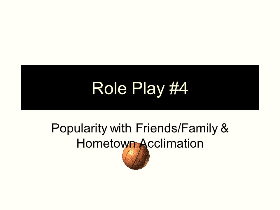Role Play #4 Popularity with Friends/Family & Hometown Acclimation