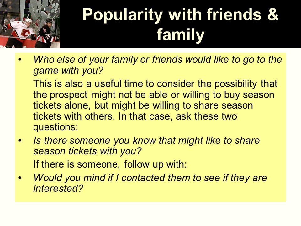 Popularity with friends & family Who else of your family or friends would like to go to the game with you.