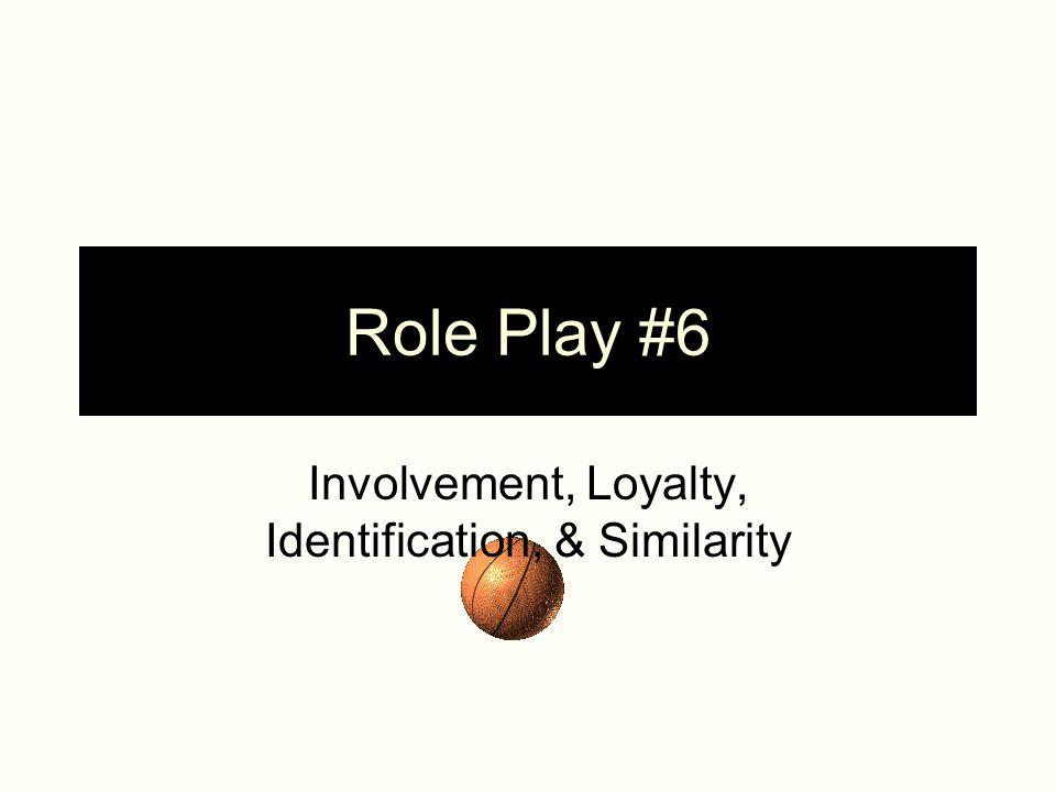 Role Play #6 Involvement, Loyalty, Identification, & Similarity