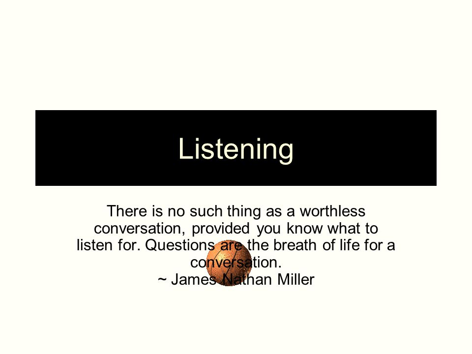 Listening There is no such thing as a worthless conversation, provided you know what to listen for.