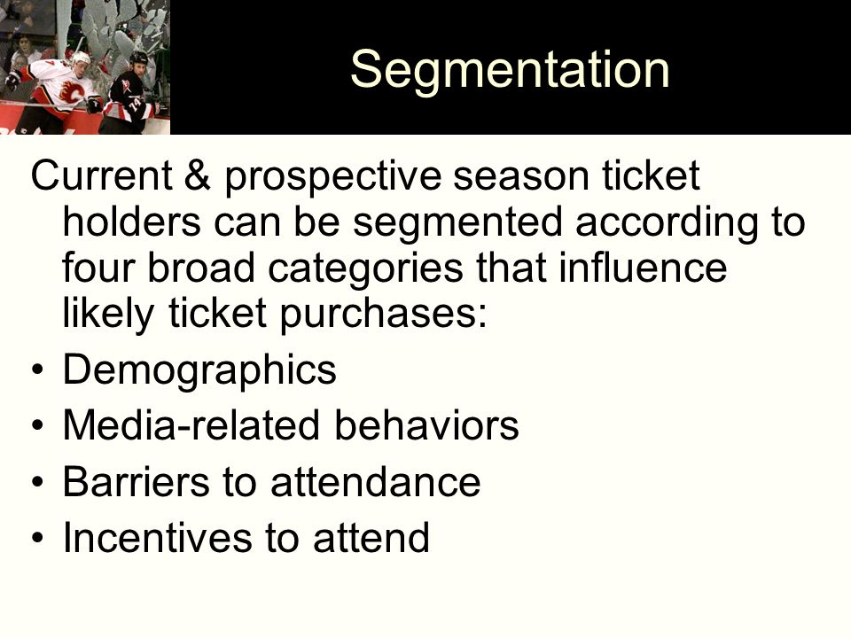 Segmentation Current & prospective season ticket holders can be segmented according to four broad categories that influence likely ticket purchases: Demographics Media-related behaviors Barriers to attendance Incentives to attend