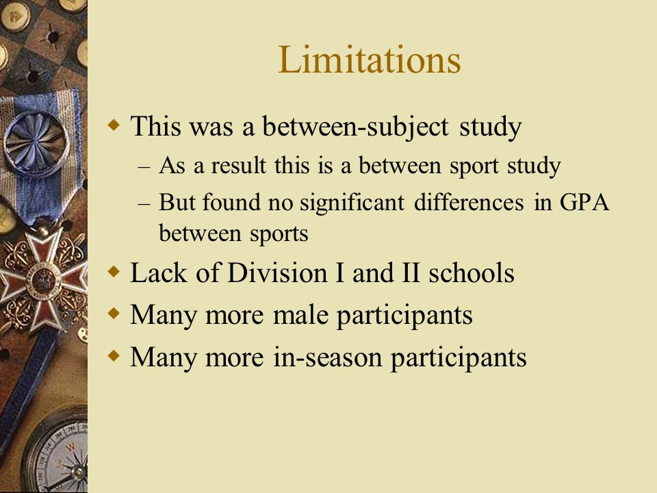 Limitations This was a between-subject study – As a result this is a between sport study – But found no significant differences in GPA between sports Lack of Division I and II schools Many more male participants Many more in-season participants