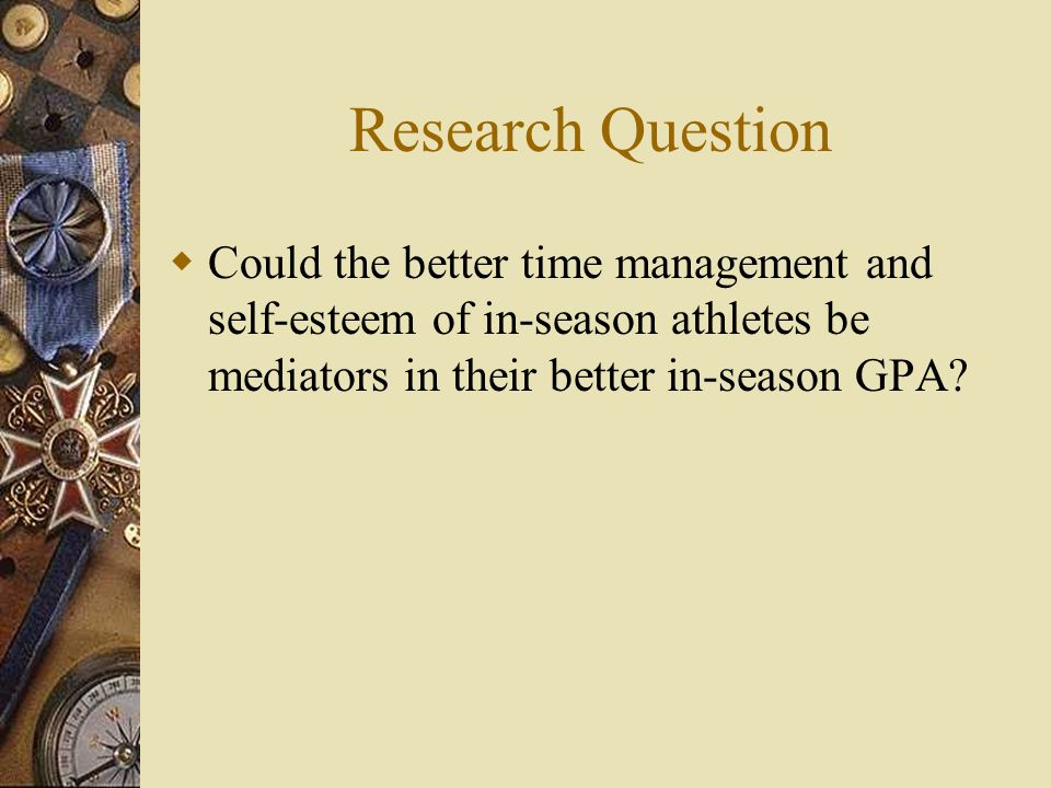 Research Question Could the better time management and self-esteem of in-season athletes be mediators in their better in-season GPA?