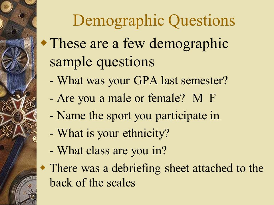 Demographic Questions These are a few demographic sample questions - What was your GPA last semester.