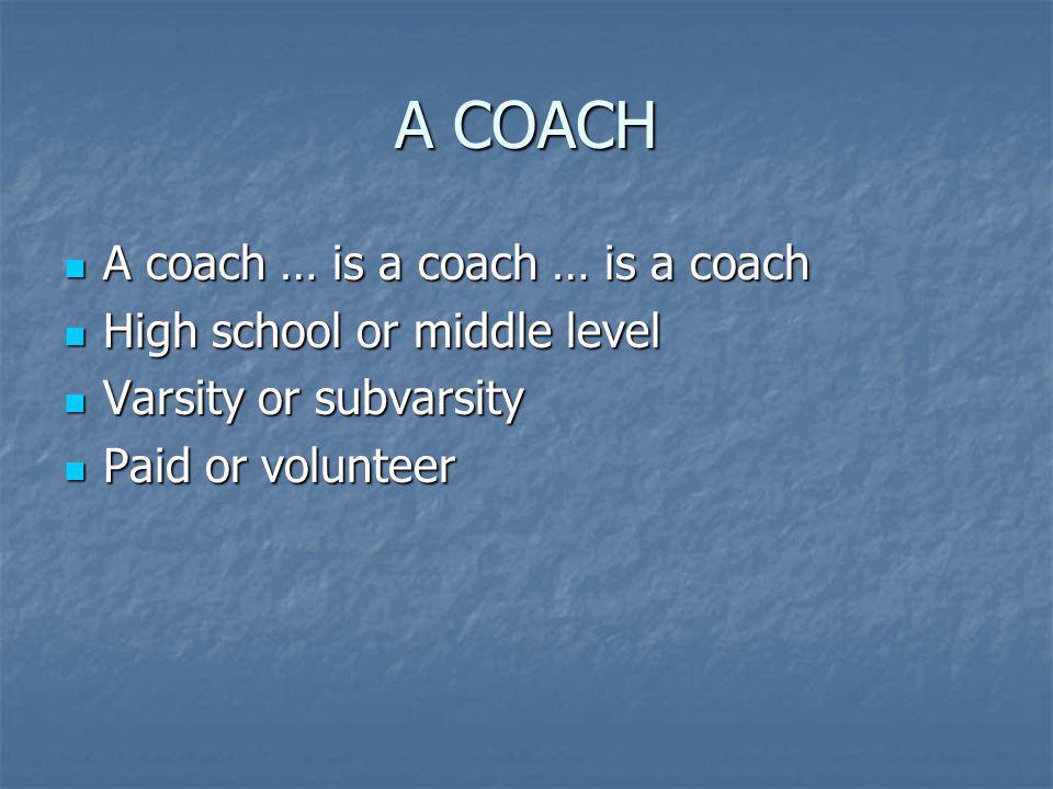 A COACH A coach … is a coach … is a coach A coach … is a coach … is a coach High school or middle level High school or middle level Varsity or subvarsity Varsity or subvarsity Paid or volunteer Paid or volunteer