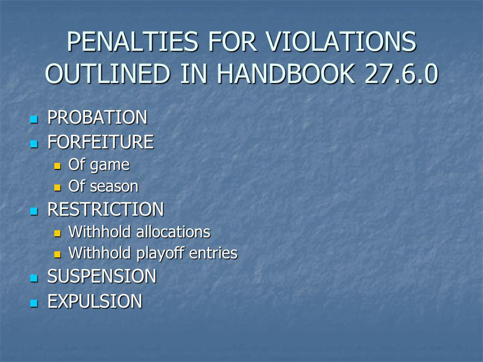 PENALTIES FOR VIOLATIONS OUTLINED IN HANDBOOK 27.6.0 PROBATION PROBATION FORFEITURE FORFEITURE Of game Of game Of season Of season RESTRICTION RESTRICTION Withhold allocations Withhold allocations Withhold playoff entries Withhold playoff entries SUSPENSION SUSPENSION EXPULSION EXPULSION