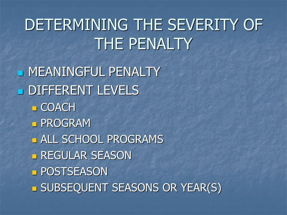 DETERMINING THE SEVERITY OF THE PENALTY MEANINGFUL PENALTY MEANINGFUL PENALTY DIFFERENT LEVELS DIFFERENT LEVELS COACH COACH PROGRAM PROGRAM ALL SCHOOL PROGRAMS ALL SCHOOL PROGRAMS REGULAR SEASON REGULAR SEASON POSTSEASON POSTSEASON SUBSEQUENT SEASONS OR YEAR(S) SUBSEQUENT SEASONS OR YEAR(S)