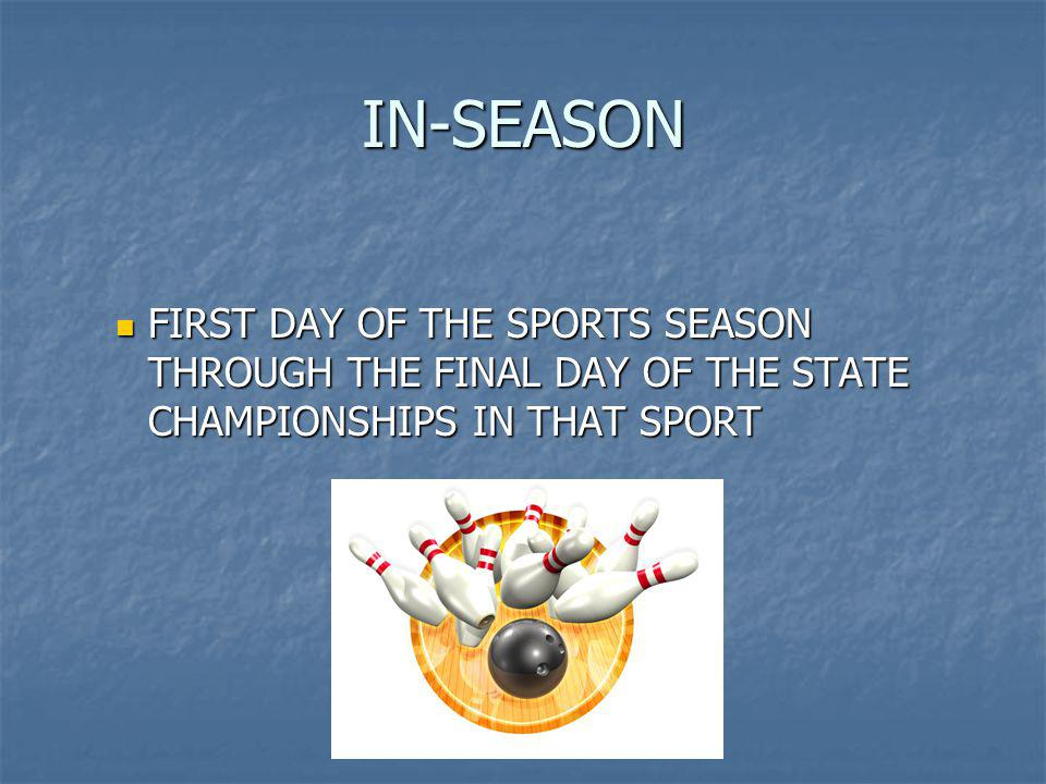 IN-SEASON FIRST DAY OF THE SPORTS SEASON THROUGH THE FINAL DAY OF THE STATE CHAMPIONSHIPS IN THAT SPORT FIRST DAY OF THE SPORTS SEASON THROUGH THE FINAL DAY OF THE STATE CHAMPIONSHIPS IN THAT SPORT