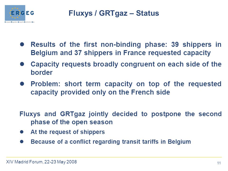 11 XIV Madrid Forum, 22-23 May 2008 Fluxys / GRTgaz – Status Results of the first non-binding phase: 39 shippers in Belgium and 37 shippers in France requested capacity Capacity requests broadly congruent on each side of the border Problem: short term capacity on top of the requested capacity provided only on the French side Fluxys and GRTgaz jointly decided to postpone the second phase of the open season At the request of shippers Because of a conflict regarding transit tariffs in Belgium