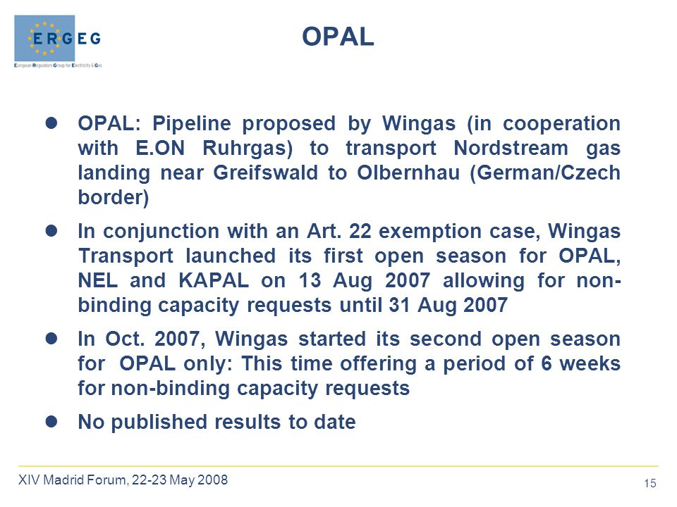 15 XIV Madrid Forum, 22-23 May 2008 OPAL OPAL: Pipeline proposed by Wingas (in cooperation with E.ON Ruhrgas) to transport Nordstream gas landing near Greifswald to Olbernhau (German/Czech border) In conjunction with an Art.