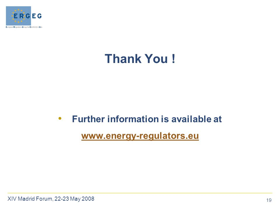 19 XIV Madrid Forum, 22-23 May 2008 Further information is available at www.energy-regulators.eu Thank You !