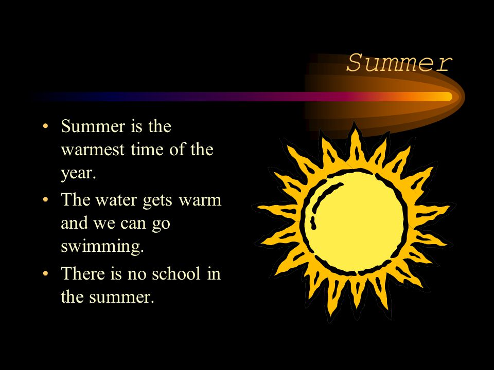 Summer Summer is the warmest time of the year. The water gets warm and we can go swimming. There is no school in the summer.