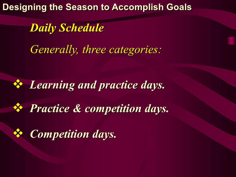 Daily Schedule Generally, three categories: Learning and practice days. Practice & competition days. Competition days. Designing the Season to Accompl