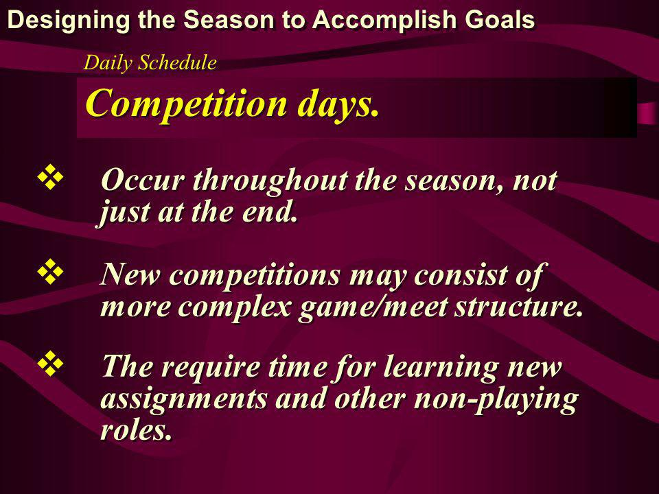 Daily Schedule Competition days. Occur throughout the season, not just at the end. New competitions may consist of more complex game/meet structure. T